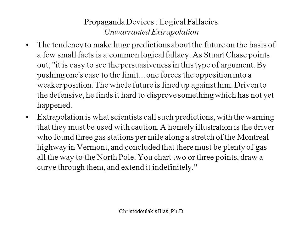 Christodoulakis Ilias, Ph.D Propaganda Devices : Logical Fallacies Unwarranted Extrapolation The tendency to make huge predictions about the future on