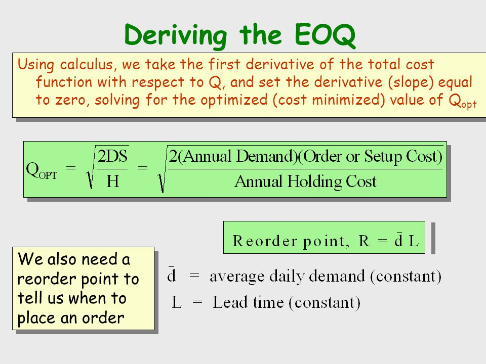 Deriving the EOQ Using calculus, we take the first derivative of the total cost function with respect to Q, and set the derivative (slope) equal to ze