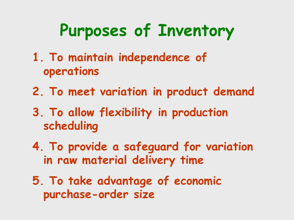 Purposes of Inventory 1. To maintain independence of operations 2. To meet variation in product demand 3. To allow flexibility in production schedulin