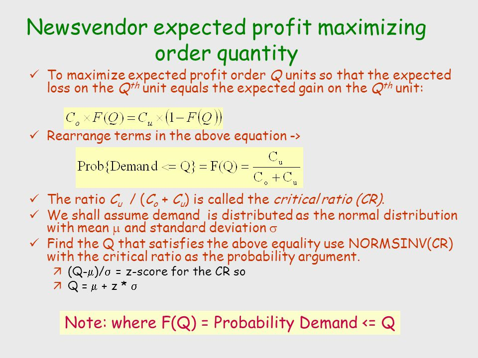 Finding the example's expected profit maximizing order quantity Inputs: äEmpirical distribution function table; p = 180; c = 110; v = 90; C u = 180-110 = 70; C o = 110-90 =20 Evaluate the critical ratio: äNORMSINV(.7778) = 0.765 Other Inputs: mean =  = 3192; standard deviation =  = 1181 Convert into an order quantity  Q =  + z *  ä = 3192 + 0.765 * 1181 ä4095 Find an order quantity Q such that there is a 77.78% prob that demand is Q or lower.