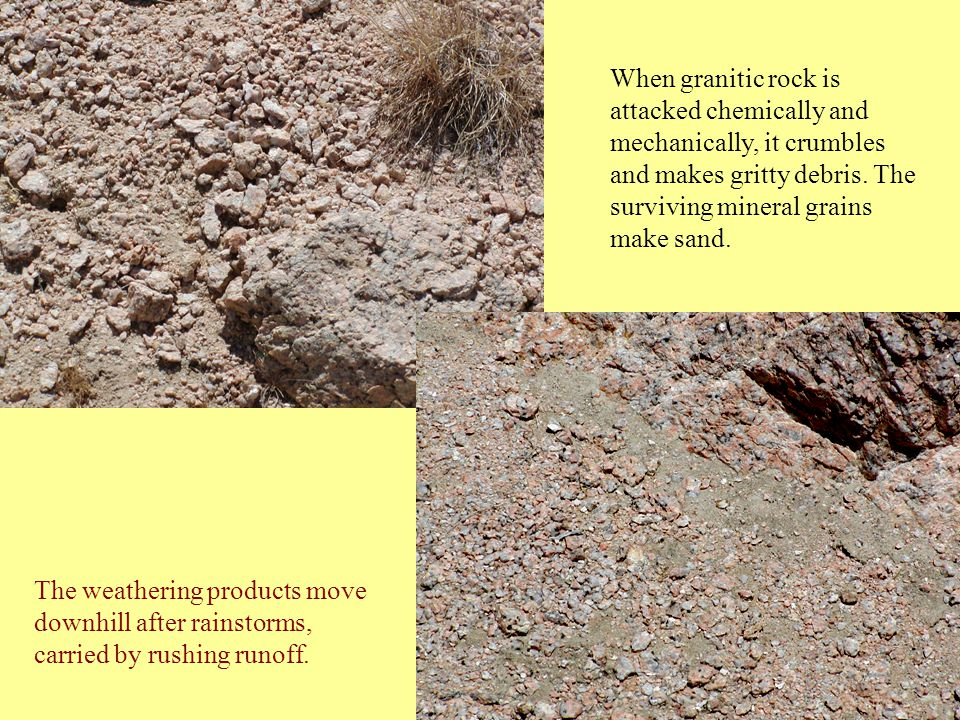 When granitic rock is attacked chemically and mechanically, it crumbles and makes gritty debris.