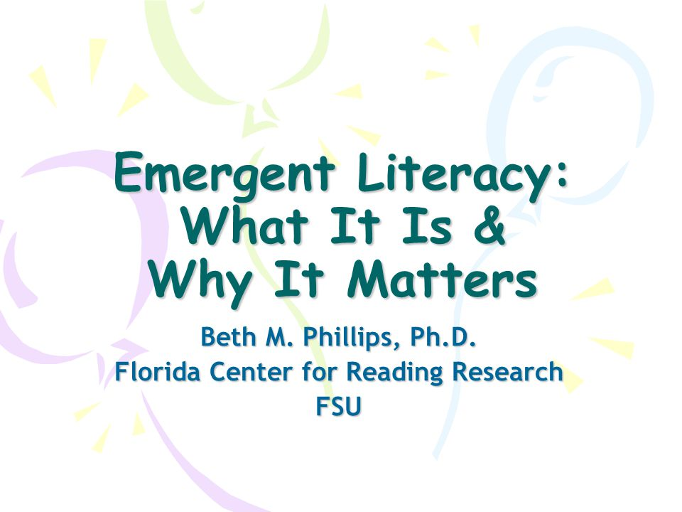 Emergent Literacy: What It Is & Why It Matters Beth M. Phillips, Ph.D. Florida Center for Reading Research FSU