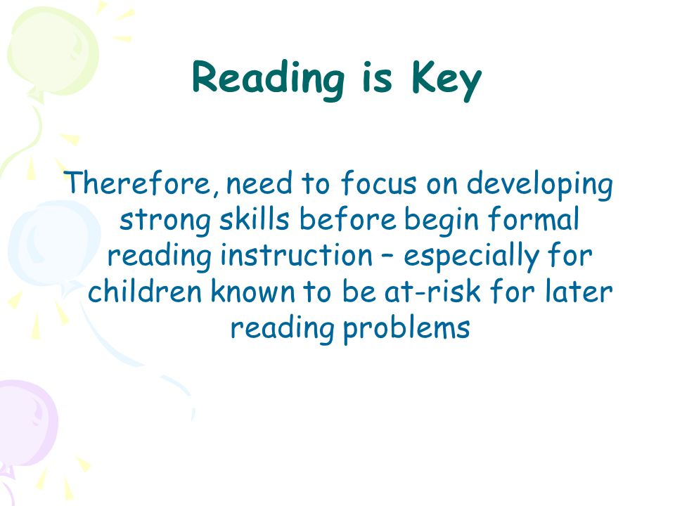 Reading is Key Therefore, need to focus on developing strong skills before begin formal reading instruction – especially for children known to be at-r
