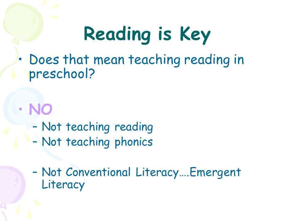 Reading is Key Does that mean teaching reading in preschool? NO –Not teaching reading –Not teaching phonics –Not Conventional Literacy….Emergent Liter