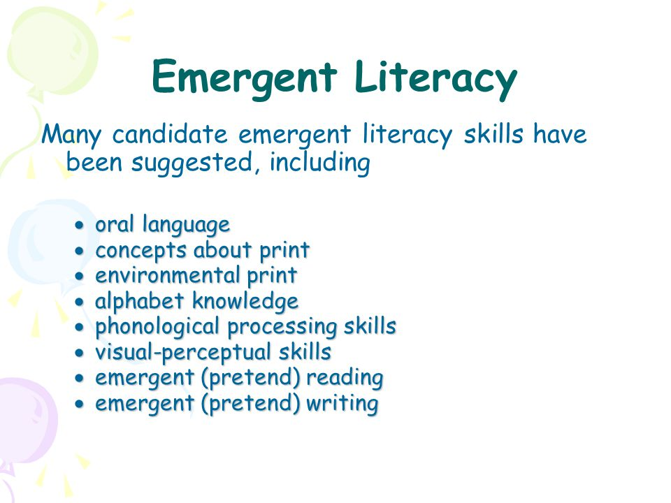 Emergent Literacy Many candidate emergent literacy skills have been suggested, including  oral language  concepts about print  environmental print