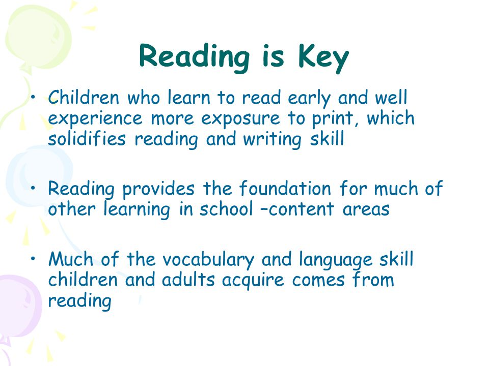 Reading is Key Children who learn to read early and well experience more exposure to print, which solidifies reading and writing skill Reading provide
