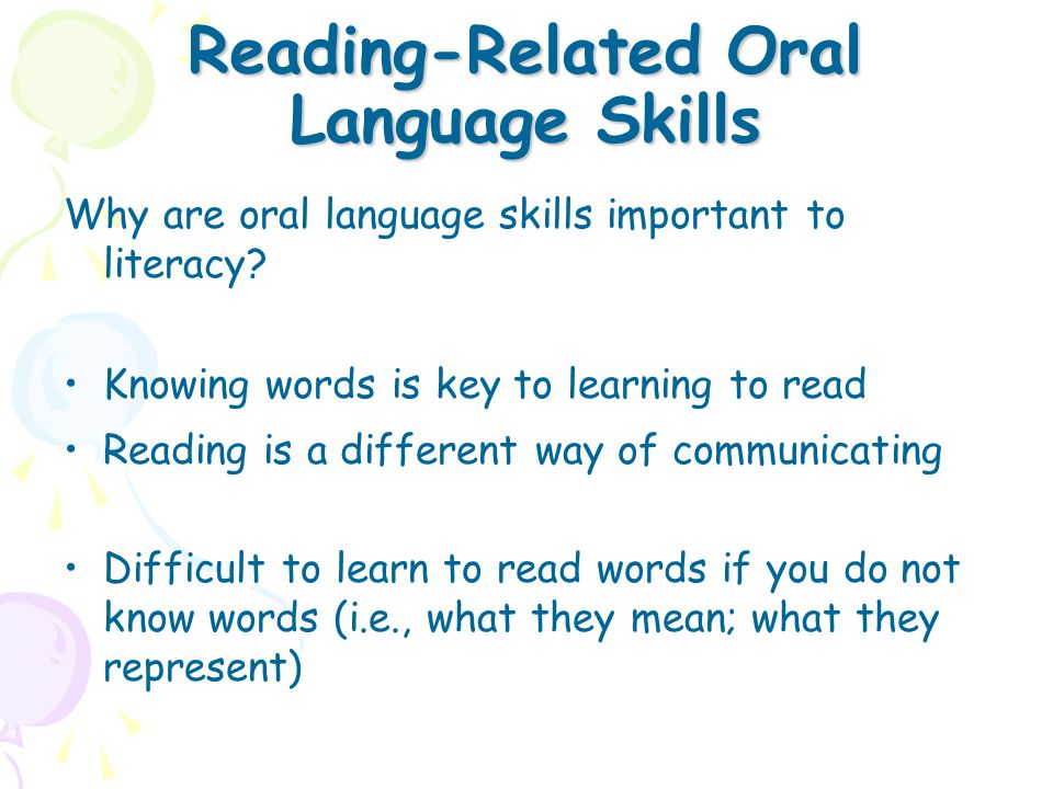 Reading-Related Oral Language Skills Why are oral language skills important to literacy? Knowing words is key to learning to read Reading is a differe