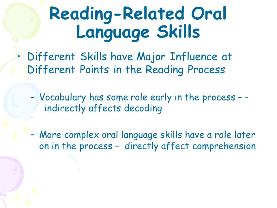 Reading-Related Oral Language Skills Different Skills have Major Influence at Different Points in the Reading Process –Vocabulary has some role early