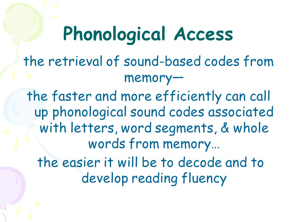 Phonological Access the retrieval of sound-based codes from memory— the faster and more efficiently can call up phonological sound codes associated wi