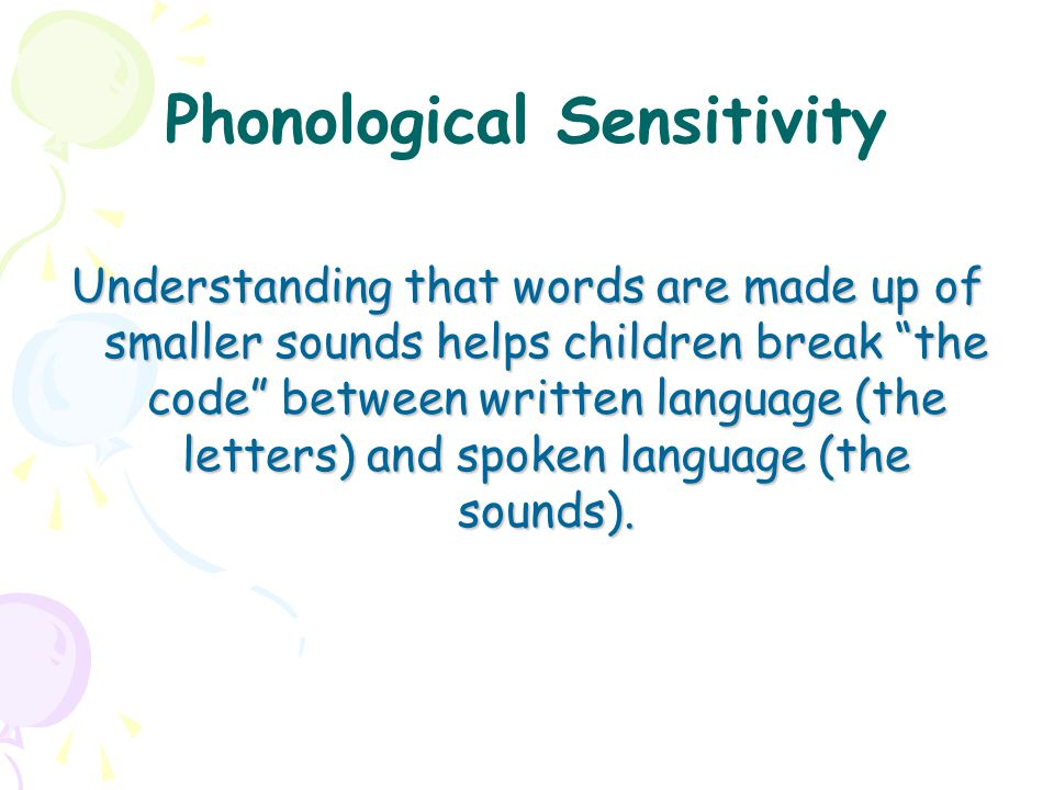 """Phonological Sensitivity Understanding that words are made up of smaller sounds helps children break """"the code"""" between written language (the letters)"""