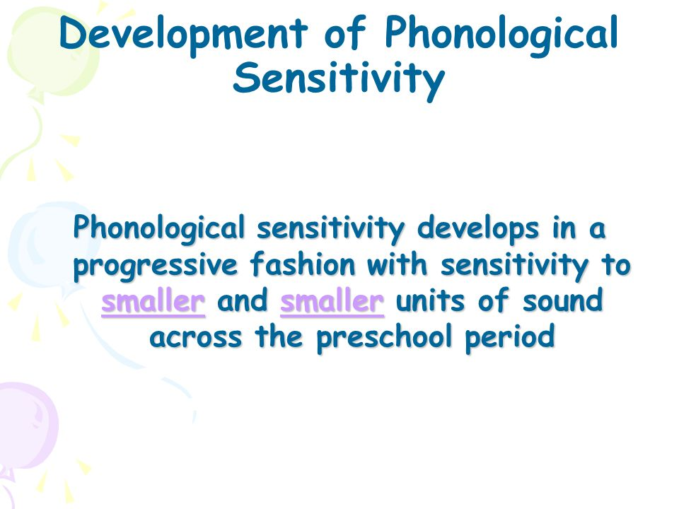 Development of Phonological Sensitivity Phonological sensitivity develops in a progressive fashion with sensitivity to smaller and smaller units of so