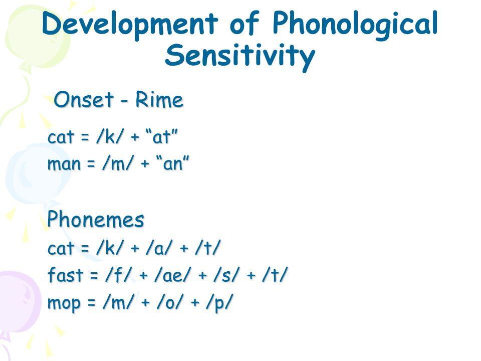 "Development of Phonological Sensitivity Onset - Rime cat = /k/ + ""at"" man = /m/ + ""an"" Phonemes cat = /k/ + /a/ + /t/ fast = /f/ + /ae/ + /s/ + /t/ mo"