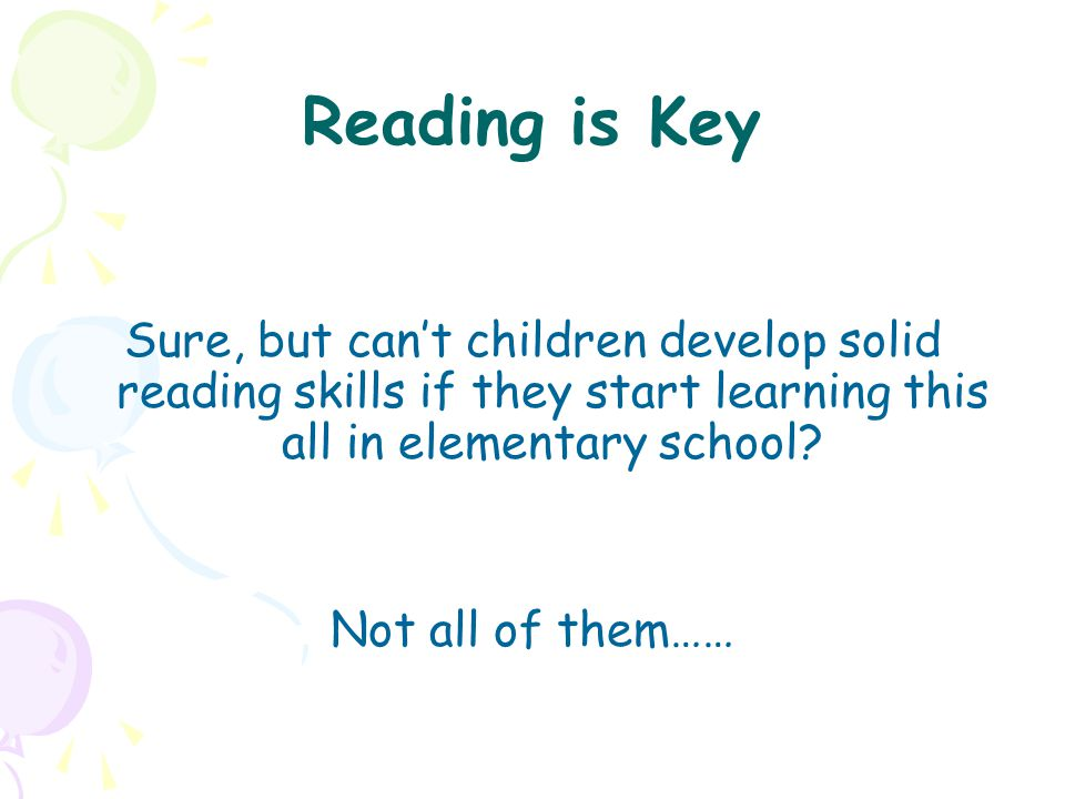 Reading is Key Sure, but can't children develop solid reading skills if they start learning this all in elementary school? Not all of them……