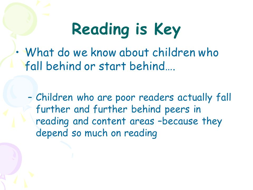 Reading is Key What do we know about children who fall behind or start behind…. –Children who are poor readers actually fall further and further behin