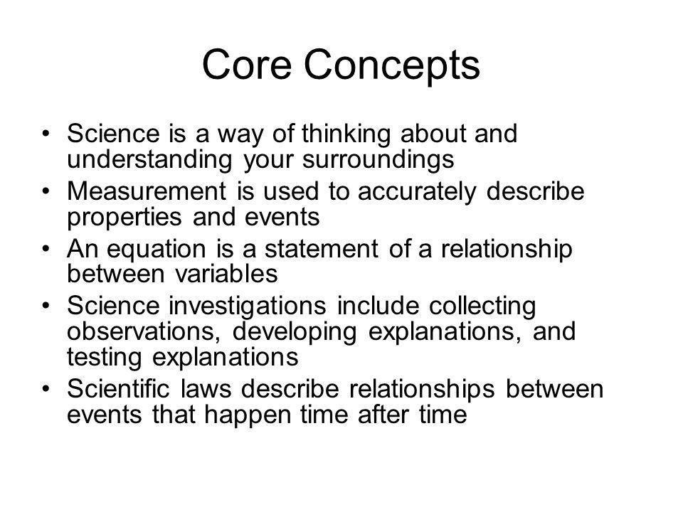 Core Concepts Science is a way of thinking about and understanding your surroundings Measurement is used to accurately describe properties and events An equation is a statement of a relationship between variables Science investigations include collecting observations, developing explanations, and testing explanations Scientific laws describe relationships between events that happen time after time