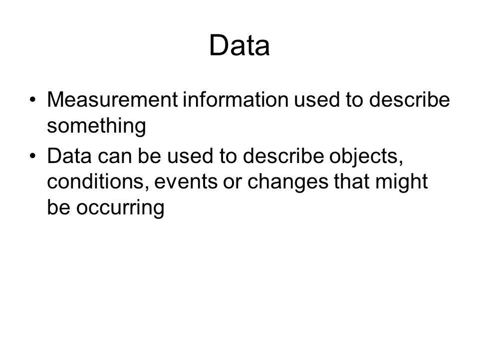 Data Measurement information used to describe something Data can be used to describe objects, conditions, events or changes that might be occurring