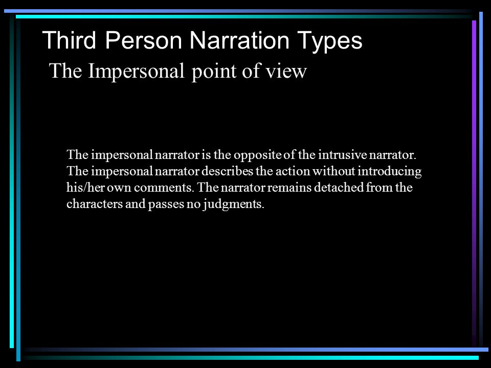 Third Person Narration Types The Intrusive point of view The intrusive narrator is like the omniscient narrator, but he also judges the characters and comments on all their actions and motives.