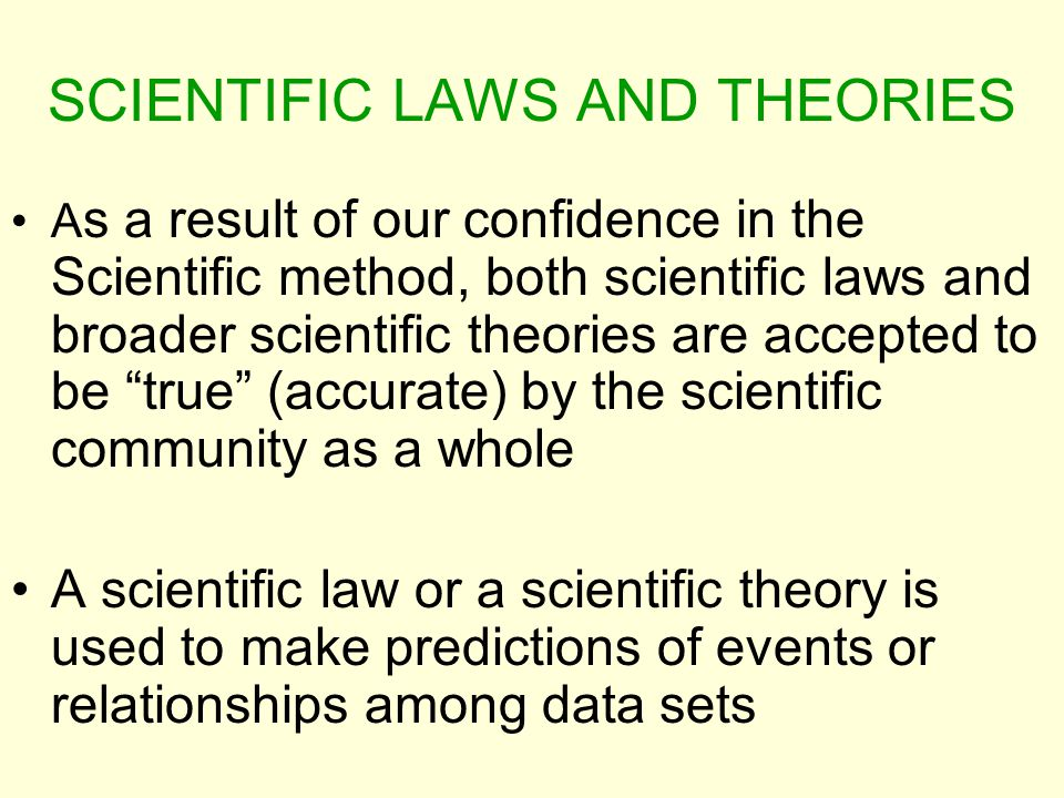 SCIENTIFIC LAWS AND THEORIES A s a result of our confidence in the Scientific method, both scientific laws and broader scientific theories are accepte