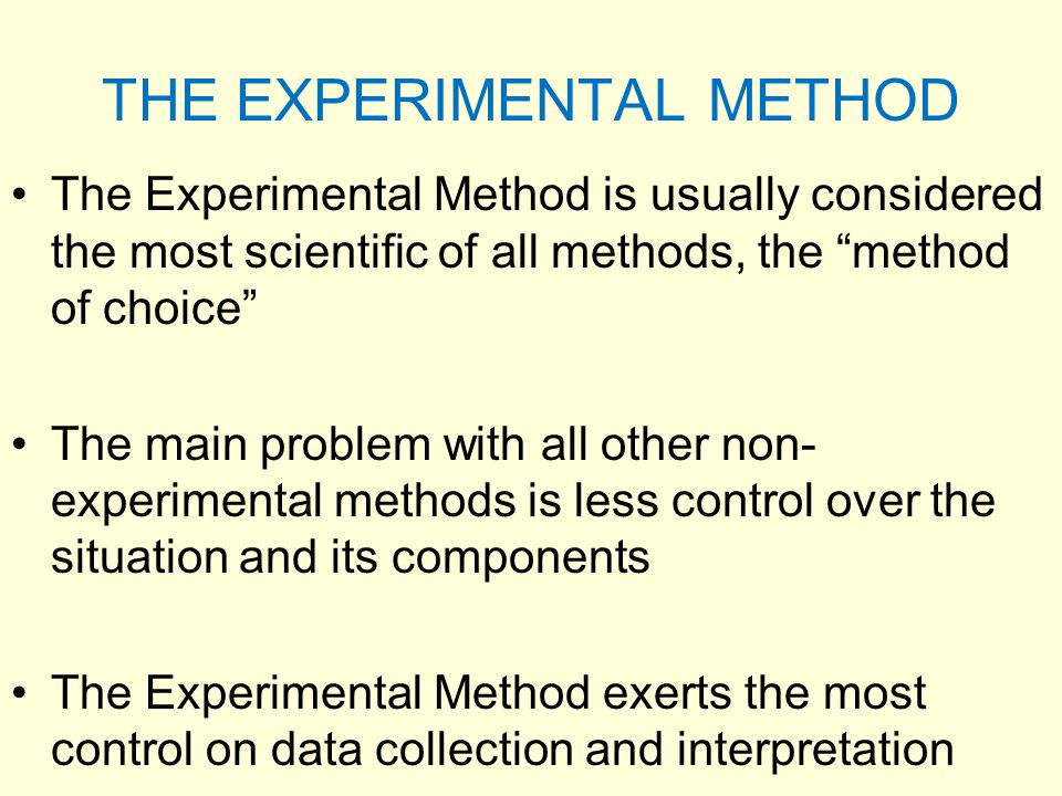 "THE EXPERIMENTAL METHOD The Experimental Method is usually considered the most scientific of all methods, the ""method of choice"" The main problem with"