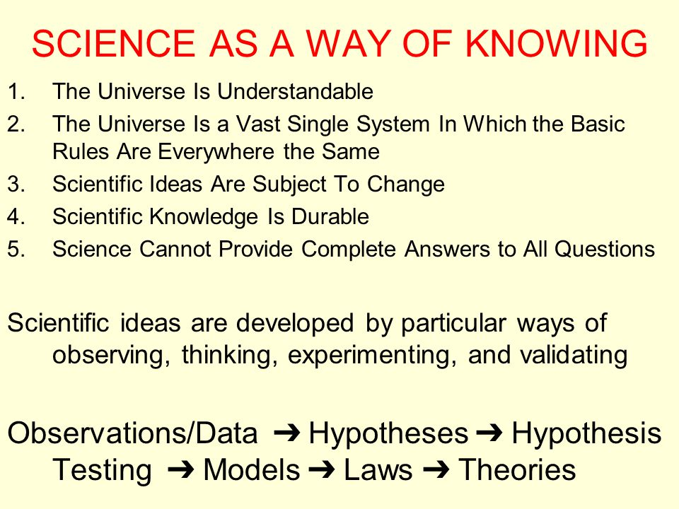 SCIENCE AS A WAY OF KNOWING 1.The Universe Is Understandable 2.The Universe Is a Vast Single System In Which the Basic Rules Are Everywhere the Same 3