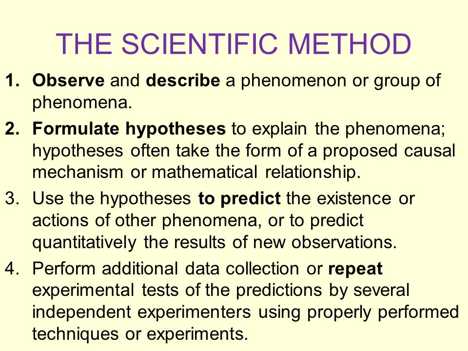 THE SCIENTIFIC METHOD 1.Observe and describe a phenomenon or group of phenomena. 2.Formulate hypotheses to explain the phenomena; hypotheses often tak
