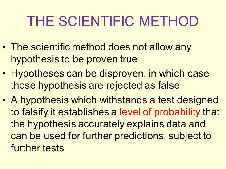 THE SCIENTIFIC METHOD The scientific method does not allow any hypothesis to be proven true Hypotheses can be disproven, in which case those hypothesi