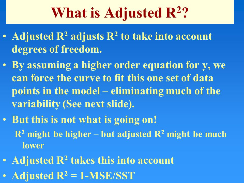 What is Adjusted R 2 ? Adjusted R 2 adjusts R 2 to take into account degrees of freedom. By assuming a higher order equation for y, we can force the c