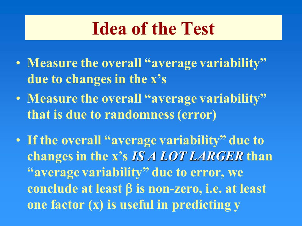 Idea of the Test Measure the overall average variability due to changes in the x's Measure the overall average variability that is due to randomness (error) IS A LOT LARGERIf the overall average variability due to changes in the x's IS A LOT LARGER than average variability due to error, we conclude at least  is non-zero, i.e.