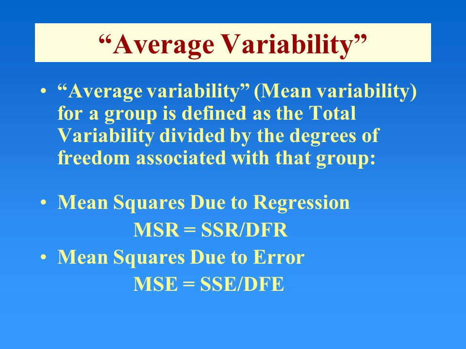 Average Variability Average variability (Mean variability) for a group is defined as the Total Variability divided by the degrees of freedom associated with that group: Mean Squares Due to Regression MSR = SSR/DFR Mean Squares Due to Error MSE = SSE/DFE