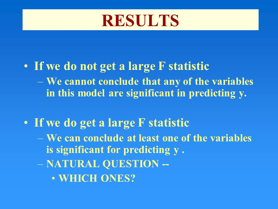 RESULTS If we do not get a large F statistic –We cannot conclude that any of the variables in this model are significant in predicting y.