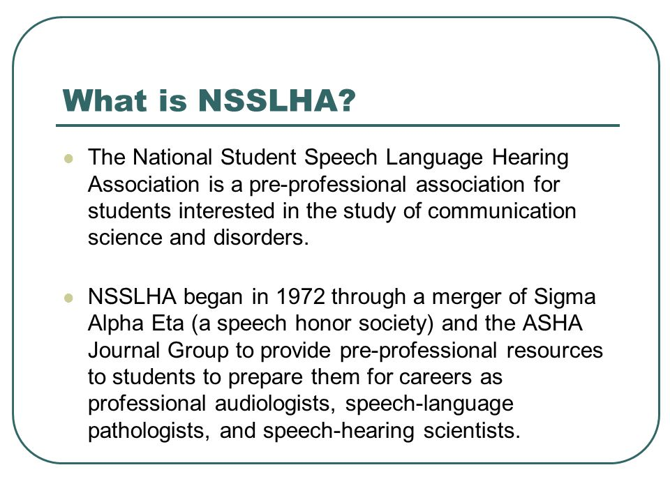 What is NSSLHA? The National Student Speech Language Hearing Association is a pre-professional association for students interested in the study of com