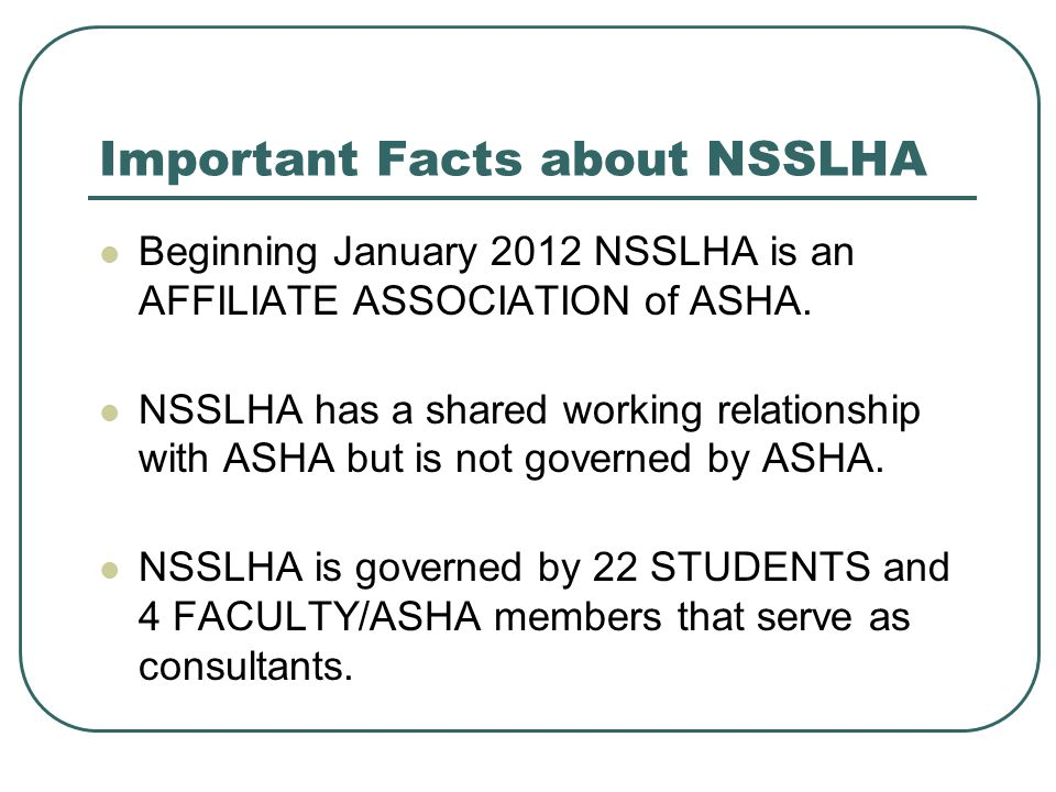 NSSLHA Membership Any student with an interest in the communication sciences and their related disorders may apply for national membership in NSSLHA.
