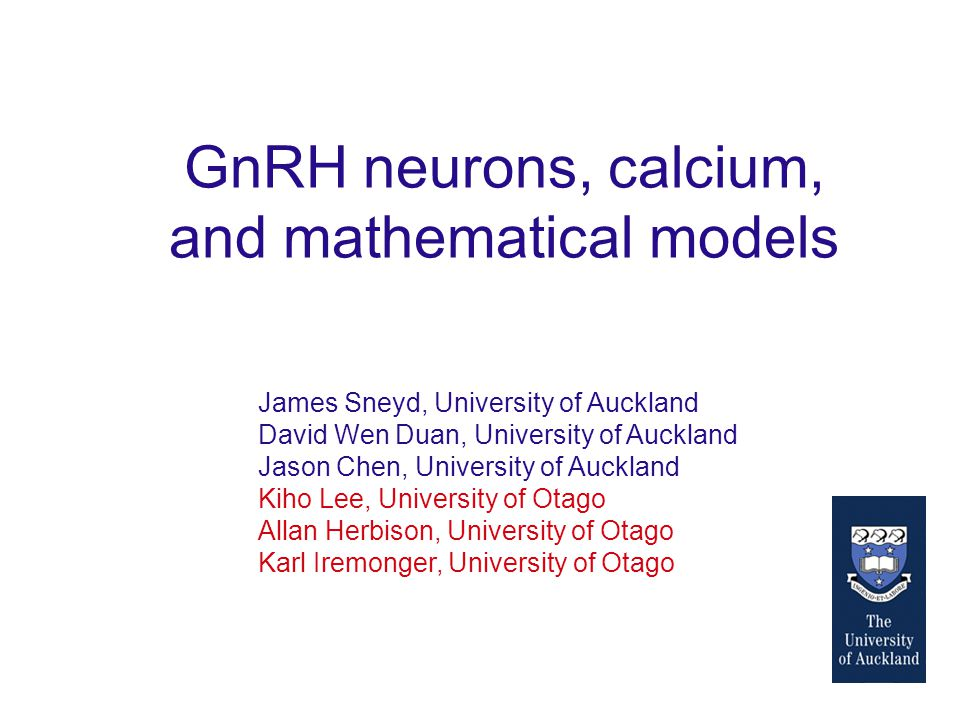 GnRH neurons, calcium, and mathematical models James Sneyd, University of Auckland David Wen Duan, University of Auckland Jason Chen, University of Auckland Kiho Lee, University of Otago Allan Herbison, University of Otago Karl Iremonger, University of Otago