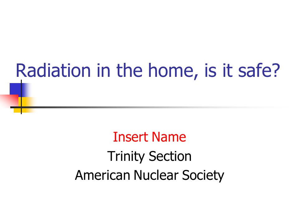 Radiation in the home, is it safe Insert Name Trinity Section American Nuclear Society
