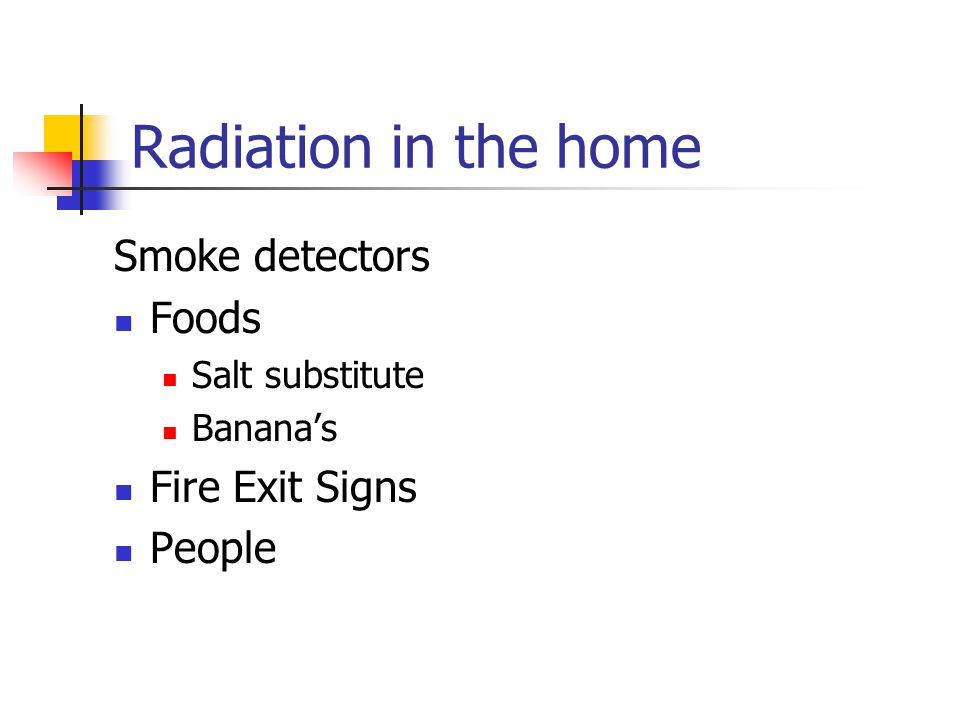 Radiation in the home Smoke detectors Foods Salt substitute Banana's Fire Exit Signs People