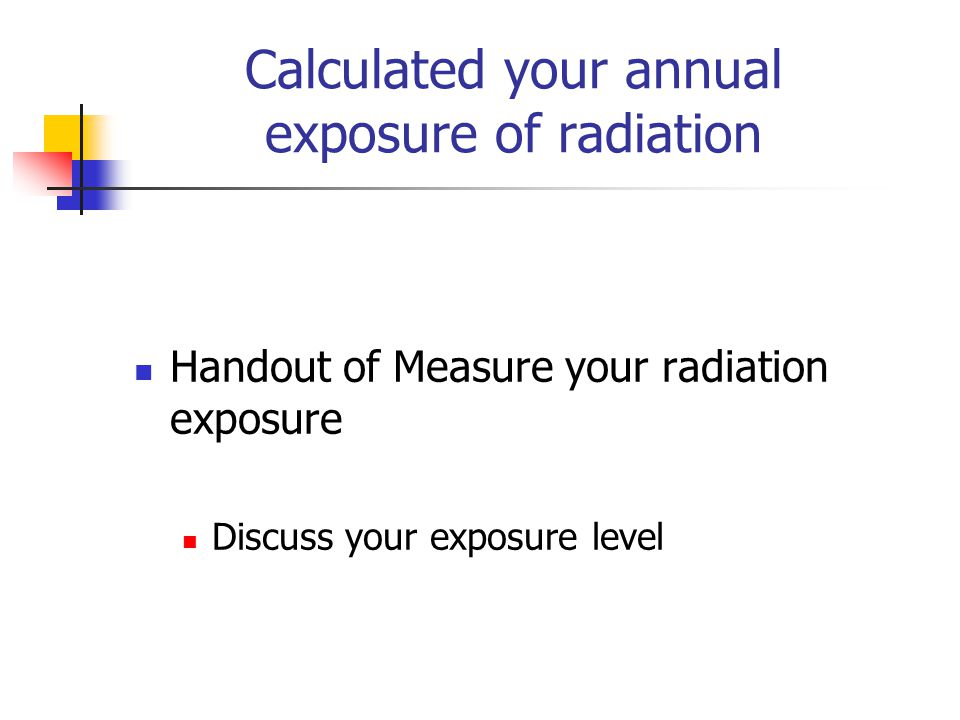 Calculated your annual exposure of radiation Handout of Measure your radiation exposure Discuss your exposure level
