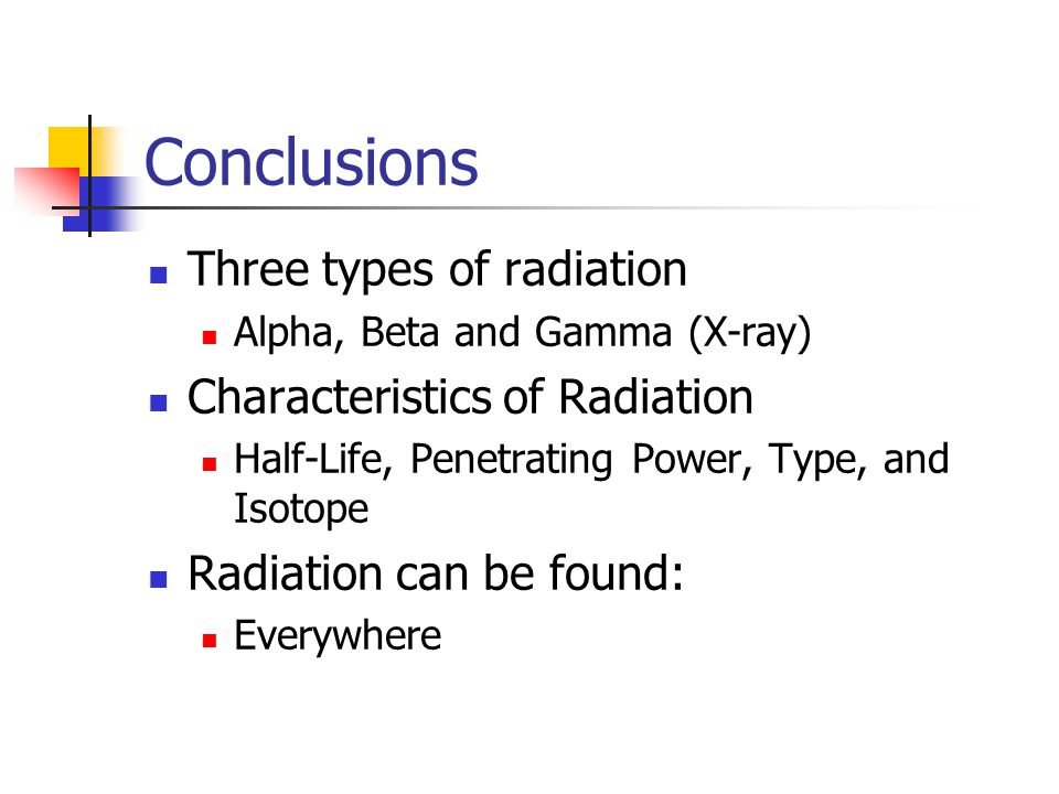 Conclusions Three types of radiation Alpha, Beta and Gamma (X-ray) Characteristics of Radiation Half-Life, Penetrating Power, Type, and Isotope Radiation can be found: Everywhere
