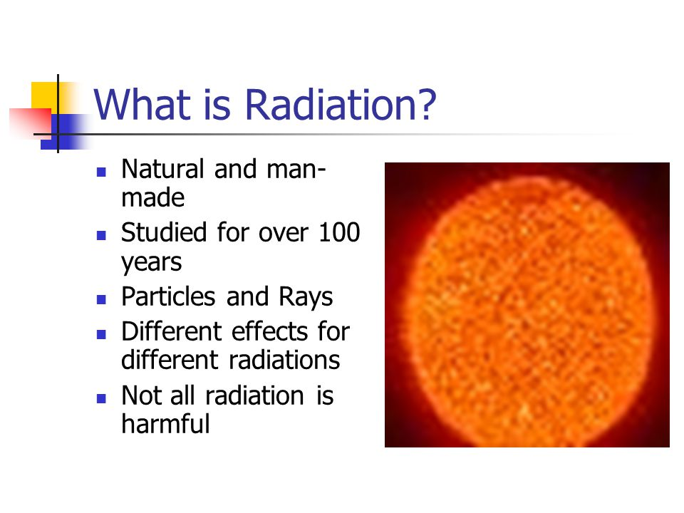 What is Radiation? Natural and man- made Studied for over 100 years Particles and Rays Different effects for different radiations Not all radiation is