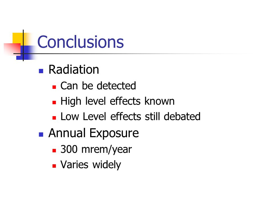 Conclusions Radiation Can be detected High level effects known Low Level effects still debated Annual Exposure 300 mrem/year Varies widely