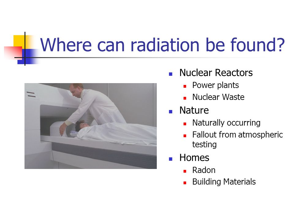 Where can radiation be found? Nuclear Reactors Power plants Nuclear Waste Nature Naturally occurring Fallout from atmospheric testing Homes Radon Buil