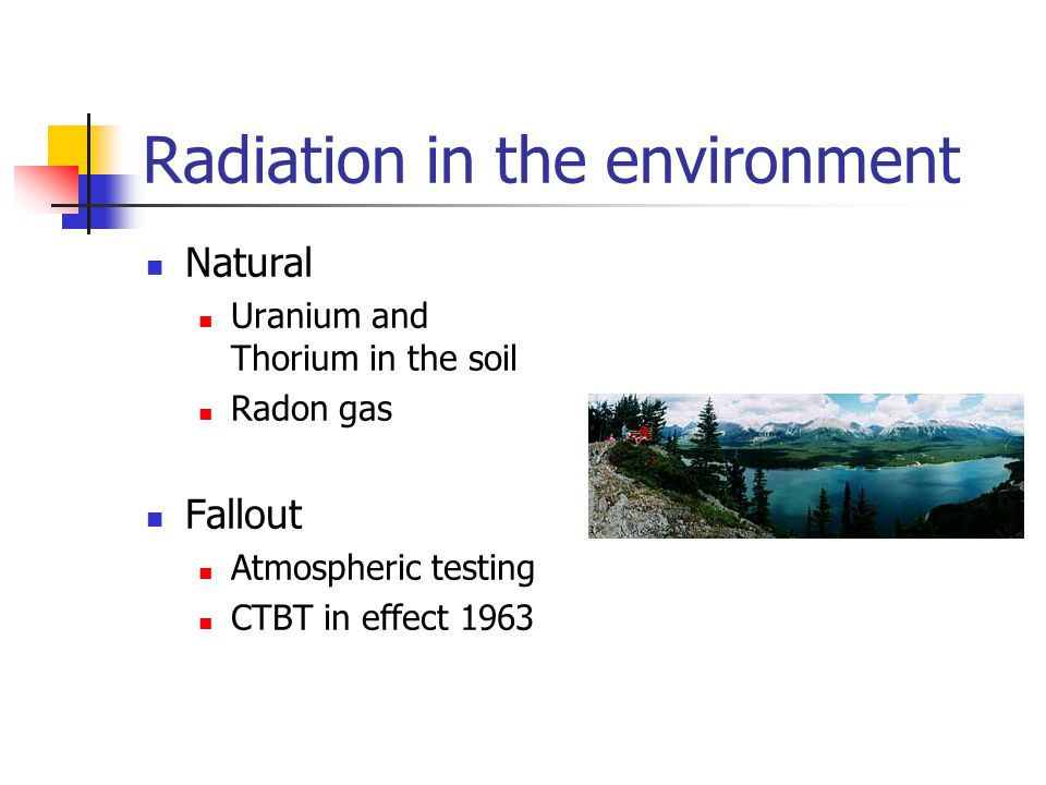 Radiation in the environment Natural Uranium and Thorium in the soil Radon gas Fallout Atmospheric testing CTBT in effect 1963