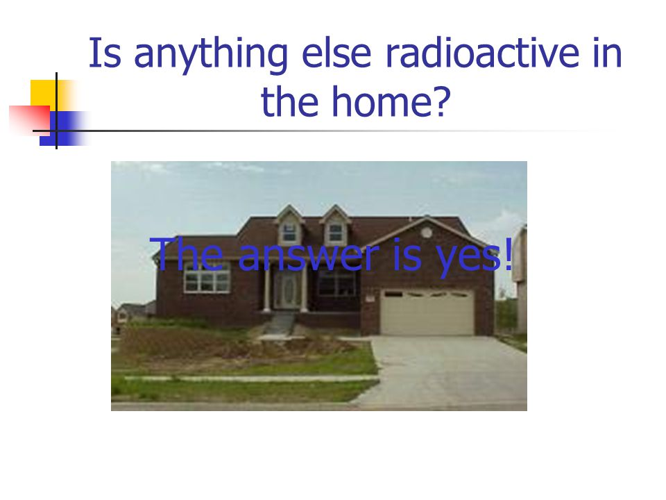 Is anything else radioactive in the home? The answer is yes!