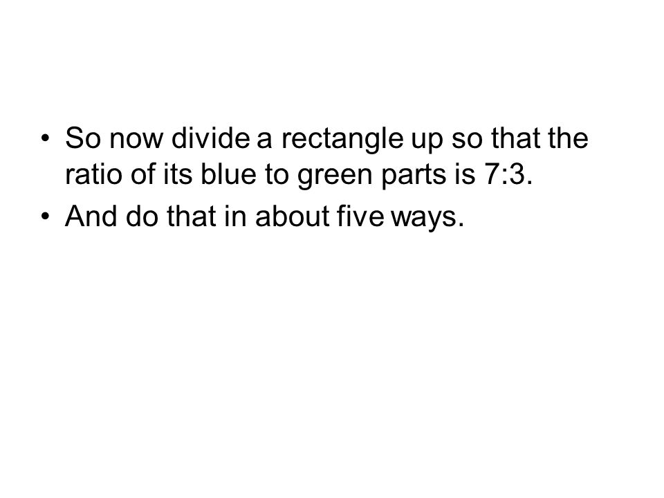 So now divide a rectangle up so that the ratio of its blue to green parts is 7:3.