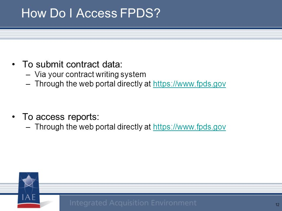12 How Do I Access FPDS? To submit contract data: –Via your contract writing system –Through the web portal directly at https://www.fpds.govhttps://ww