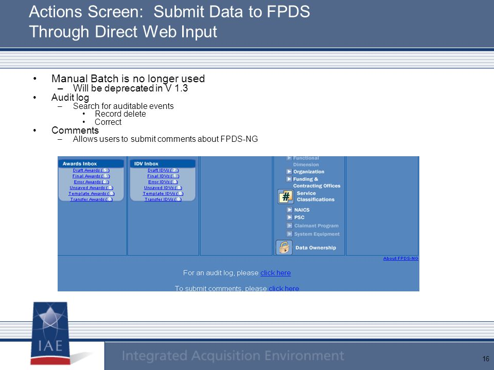 16 Actions Screen: Submit Data to FPDS Through Direct Web Input Manual Batch is no longer used –Will be deprecated in V 1.3 Audit log –Search for audi