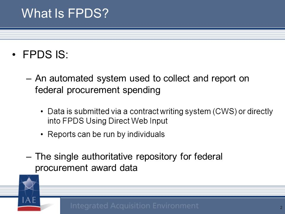 2 What Is FPDS? FPDS IS: –An automated system used to collect and report on federal procurement spending Data is submitted via a contract writing syst