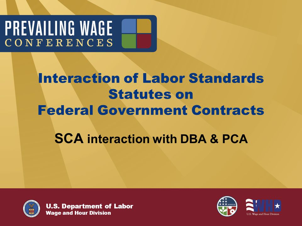 U.S. Department of Labor Wage and Hour Division Interaction of Labor Standards Statutes on Federal Government Contracts SCA interaction with DBA & PCA