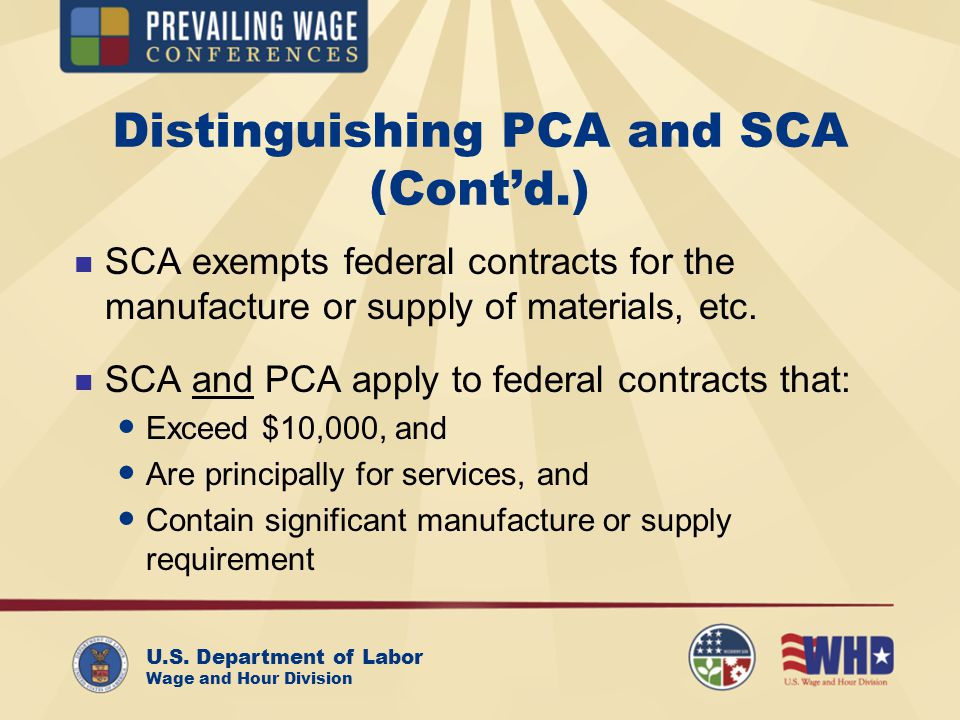 U.S. Department of Labor Wage and Hour Division Distinguishing PCA and SCA (Cont'd.) SCA exempts federal contracts for the manufacture or supply of ma