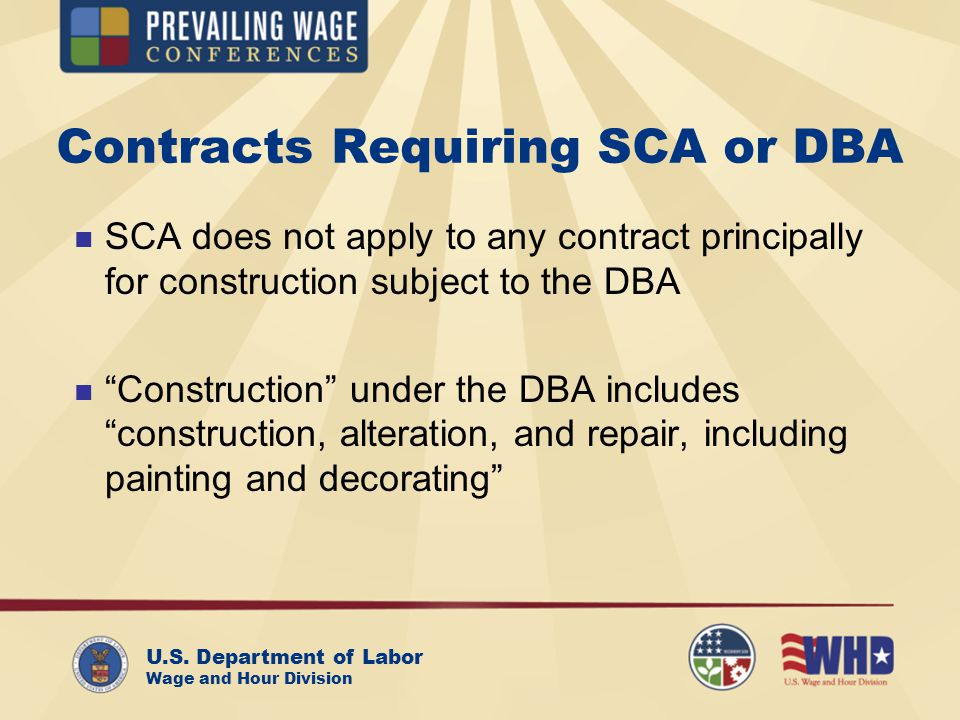 U.S. Department of Labor Wage and Hour Division Contracts Requiring SCA or DBA SCA does not apply to any contract principally for construction subject
