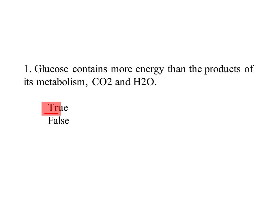 1. Glucose contains more energy than the products of its metabolism, CO2 and H2O. True False ___